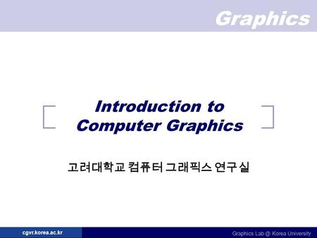 Graphics Graphics Korea University cgvr.korea.ac.kr Introduction to Computer Graphics 고려대학교 컴퓨터 그래픽스 연구실.