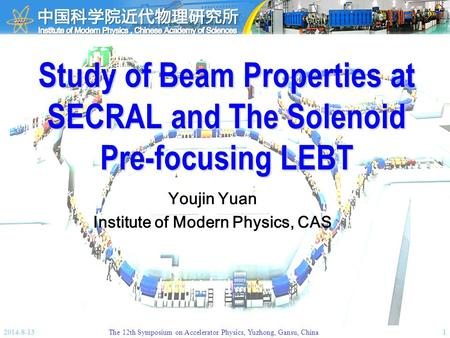 2014-8-13The 12th Symposium on Accelerator Physics, Yuzhong, Gansu, China1 Study of Beam Properties at SECRAL and The Solenoid Pre-focusing LEBT Youjin.