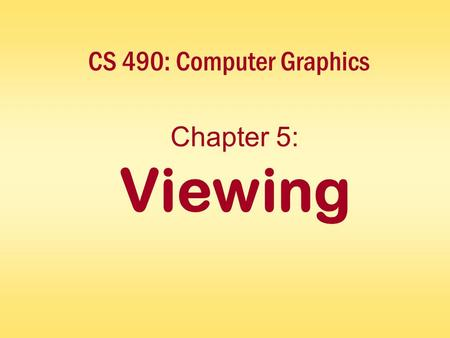 CS 490: Computer Graphics Chapter 5: Viewing. Interactive Computer GraphicsChapter 5 - 2 Overview Specifying the viewpoint Specifying the projection Types.