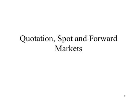 1 Quotation, Spot and Forward Markets. 2 Exchange Rate Quotes The exchange rate is the price of one currency in terms of another and can be quoted in.