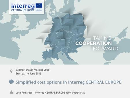 Interreg annual meeting 2016 Brussels | 6 June 2016 Simplified cost options in Interreg CENTRAL EUROPE Luca Ferrarese | Interreg CENTRAL EUROPE Joint Secretariat.