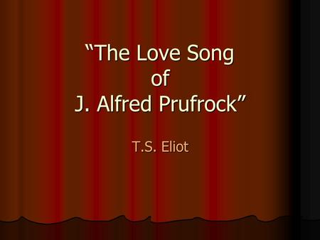 """The Love Song of J. Alfred Prufrock"" T.S. Eliot."