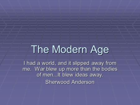 The Modern Age I had a world, and it slipped away from me. War blew up more than the bodies of men...It blew ideas away. Sherwood Anderson.