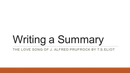 Writing a Summary THE LOVE SONG OF J. ALFRED PRUFROCK BY T.S.ELIOT.