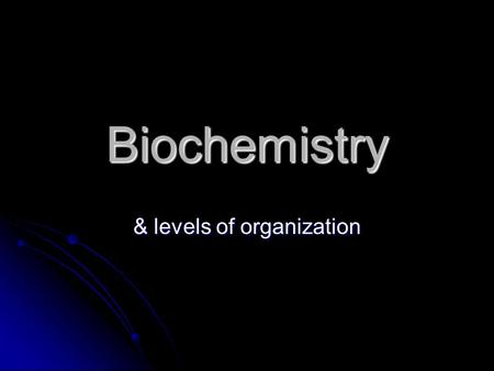 Biochemistry & levels of organization. Levels of Organization Sub-atomic particles ……. put together make Sub-atomic particles ……. put together make Atoms.