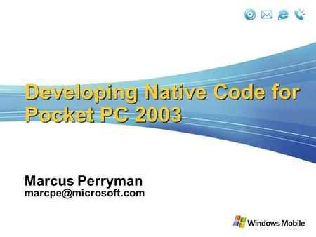 Developing Native Code for Pocket PC 2003 Marcus Perryman