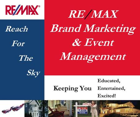 Reach For The Sky RE/MAX Brand Marketing & Event Management Keeping You Educated, Entertained, Excited!