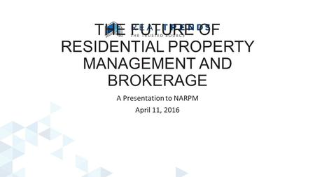 THE FUTURE OF RESIDENTIAL PROPERTY MANAGEMENT AND BROKERAGE A Presentation to NARPM April 11, 2016.