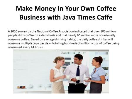 Make Money In Your Own Coffee Business with Java Times Caffe A 2010 survey by the National Coffee Association indicated that over 100 million people drink.
