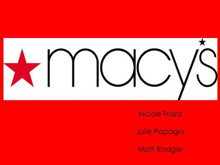 Nicole Franz Julie Papagni Matt Rodger. History Rowland H. Macy started R.H. Macy and Company in 1858. Adopted Red Star Moved New York City location due.