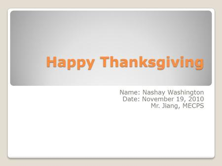 Happy Thanksgiving Name: Nashay Washington Date: November 19, 2010 Mr. Jiang, MECPS.