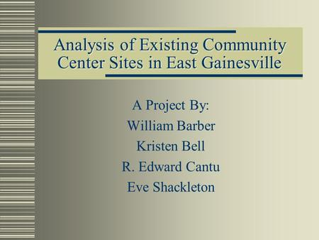 Analysis of Existing Community Center Sites in East Gainesville A Project By: William Barber Kristen Bell R. Edward Cantu Eve Shackleton.