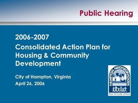 Public Hearing 2006-2007 Consolidated Action Plan for Housing & Community Development City of Hampton, Virginia April 26, 2006.