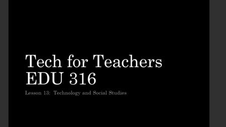 Tech for Teachers EDU 316 Lesson 13: Technology and Social Studies.