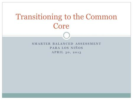 SMARTER BALANCED ASSESSMENT PARA LOS NIÑOS APRIL 30, 2013 Transitioning to the Common Core.