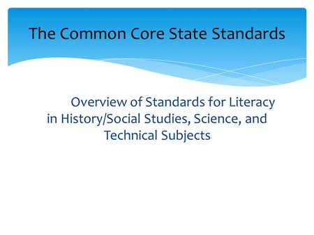Overview of Standards for Literacy in History/Social Studies, Science, and Technical Subjects The Common Core State Standards.