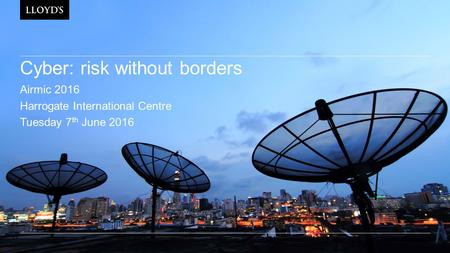 Cyber: risk without borders Airmic 2016 Harrogate International Centre Tuesday 7 th June 2016.