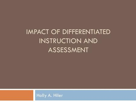 IMPACT OF DIFFERENTIATED INSTRUCTION AND ASSESSMENT Holly A. Hiler.