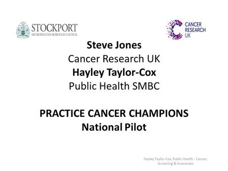 Steve Jones Cancer Research UK Hayley Taylor-Cox Public Health SMBC PRACTICE CANCER CHAMPIONS National Pilot Hayley Taylor-Cox, Public Health - Cancer,