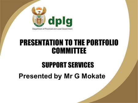 PRESENTATION TO THE PORTFOLIO COMMITTEE Presented by Mr G Mokate SUPPORT SERVICES.