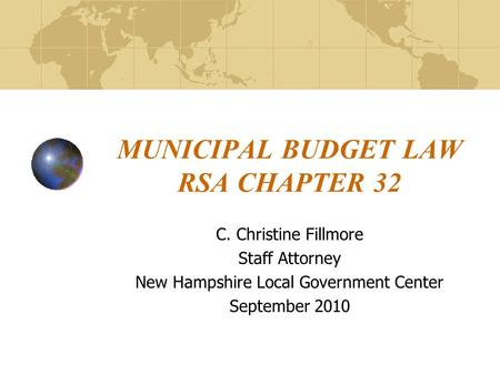 MUNICIPAL BUDGET LAW RSA CHAPTER 32 C. Christine Fillmore Staff Attorney New Hampshire Local Government Center September 2010.