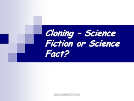 Cloning – Science Fiction or Science Fact? www.assignmentpoint.com.