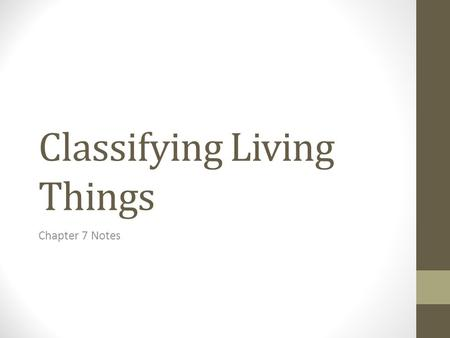 Classifying Living Things Chapter 7 Notes. Millions of Species are Classified About 400 years ago, scientists began to classify ______ based on their.
