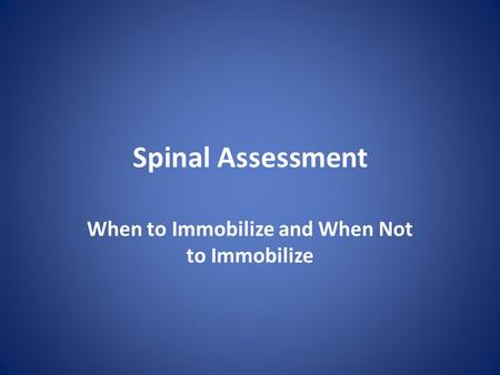 Spinal Assessment When to Immobilize and When Not to Immobilize.
