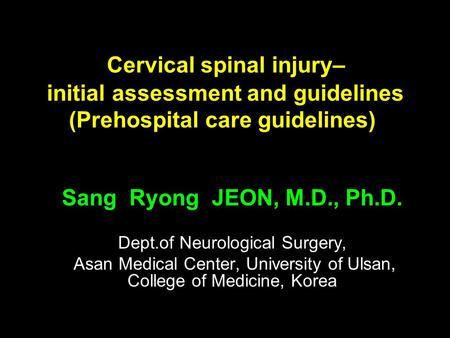 Cervical spinal injury– initial assessment and guidelines (Prehospital care guidelines) Sang Ryong JEON, M.D., Ph.D. Dept.of Neurological Surgery, Asan.