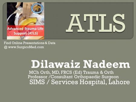 Dilawaiz Nadeem MCh Orth, MD, FRCS (Ed) Trauma & Orth Professor /Consultant Orthopaedic Surgeon SIMS / Services Hospital, Lahore Find Online Presentations.