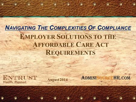 E MPLOYER S OLUTIONS TO THE A FFORDABLE C ARE A CT R EQUIREMENTS N AVIGATING T HE C OMPLEXITIES O F C OMPLIANCE August 2014 A DMINI S OURCE HR. com.