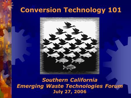 Southern California Emerging Waste Technologies Forum July 27, 2006 Conversion Technology 101.