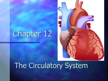 Chapter 12 The Circulatory System The Circulatory system, also known as the Cardiovascular system, consist of the heart, blood vessels, and blood. The.
