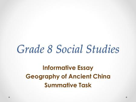 Grade 8 Social Studies Informative Essay Geography of Ancient China Summative Task.
