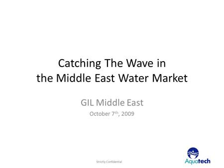 Strictly Confidential Catching The Wave in the Middle East Water Market GIL Middle East October 7 th, 2009.