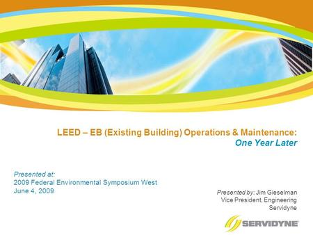 LEED – EB (Existing Building) Operations & Maintenance: One Year Later Presented by: Jim Gieselman Vice President, Engineering Servidyne Presented at: