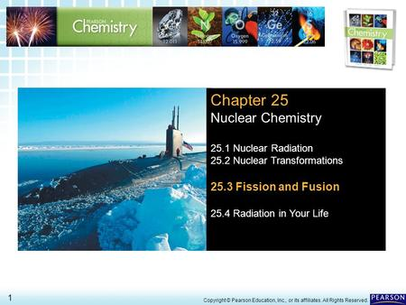25.3 Fission and Fusion > 1 Copyright © Pearson Education, Inc., or its affiliates. All Rights Reserved. Chapter 25 Nuclear Chemistry 25.1 Nuclear Radiation.