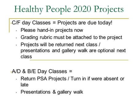 Healthy People 2020 Projects C/F day Classes = Projects are due today! Please hand-in projects now Grading rubric must be attached to the project Projects.