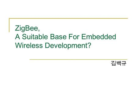 ZigBee, A Suitable Base For Embedded Wireless Development? 김백규.