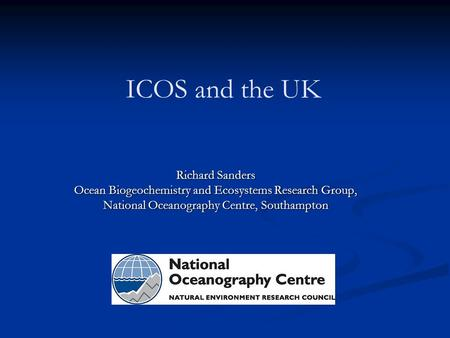 ICOS and the UK Richard Sanders Ocean Biogeochemistry and Ecosystems Research Group, National Oceanography Centre, Southampton.