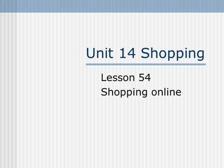 Unit 14 Shopping Lesson 54 Shopping online. Revision Go shopping C: I'm sorry, sir. We're all out of that boot in your size. Maybe you can find another.