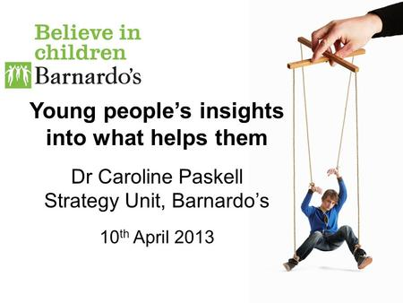 Young people's insights into what helps them Dr Caroline Paskell Strategy Unit, Barnardo's 10 th April 2013.