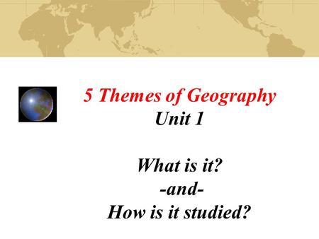 5 Themes of Geography Unit 1 What is it? -and- How is it studied?