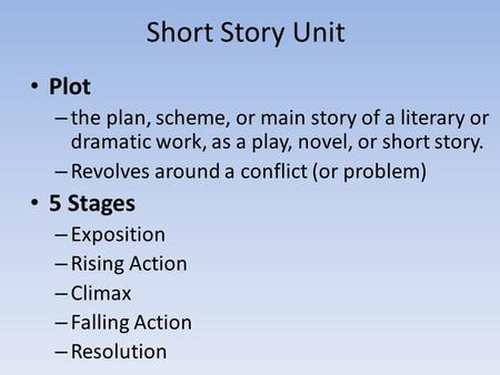 Short Story Unit Plot – the plan, scheme, or main story of a literary or dramatic work, as a play, novel, or short story. – Revolves around a conflict.