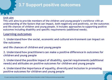 3.7 Support positive outcomes © Laser Learning Limited 2010 under licence to Pearson Education Limited. Printing and photocopying permitted Unit aim This.