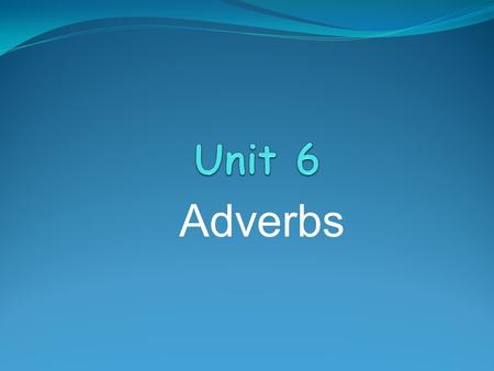 Adverbs. We do not use adjectives to describe verbs. We use adverbs. Example: I walk slowly. She speak softly. Most adverbs are formed by adding 'ly'