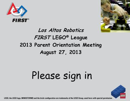 Los Altos Robotics FIRST LEGO ® League 2013 Parent Orientation Meeting August 27, 2013 Please sign in.