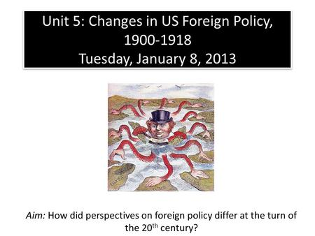 Unit 5: Changes in US Foreign Policy, 1900-1918 Tuesday, January 8, 2013 Aim: How did perspectives on foreign policy differ at the turn of the 20 th century?