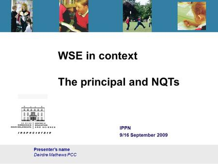 WSE in context The principal and NQTs IPPN 9/16 September 2009 Presenter's name Deirdre Mathews PCC.