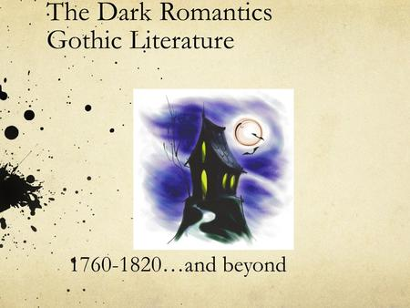 The Dark Romantics Gothic Literature 1760-1820…and beyond.